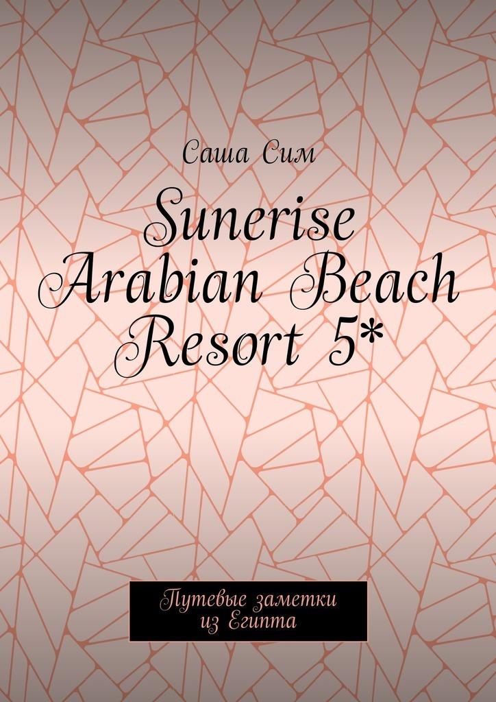 Саша Сим Sunerise Arabian Beach Resort5*. Путевые заметки изЕгипта саша сим royal albatros moderna 5 путевые заметки из египта