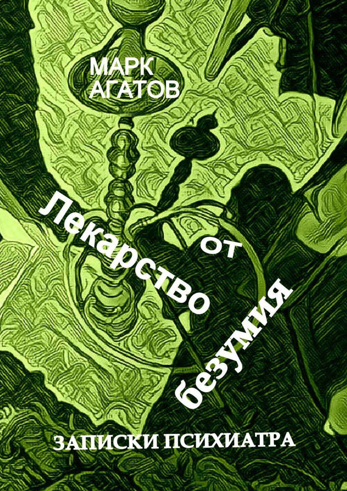 Марк Агатов Лекарство отбезумия. Записки психиатра цена в Москве и Питере