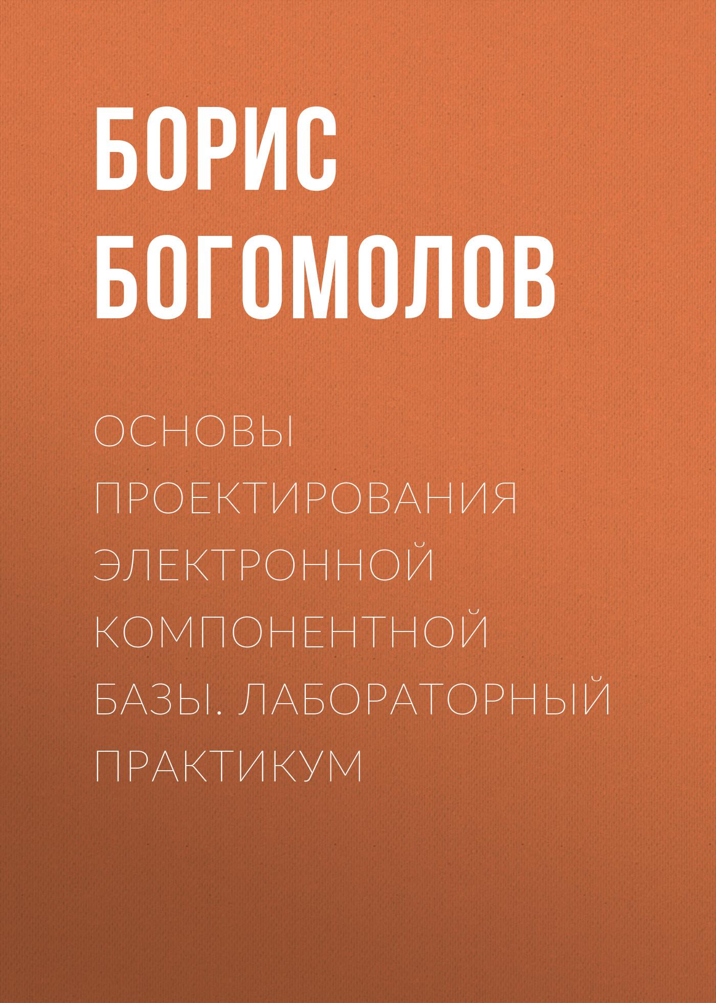 Борис Богомолов Основы проектирования электронной компонентной базы. Лабораторный практикум
