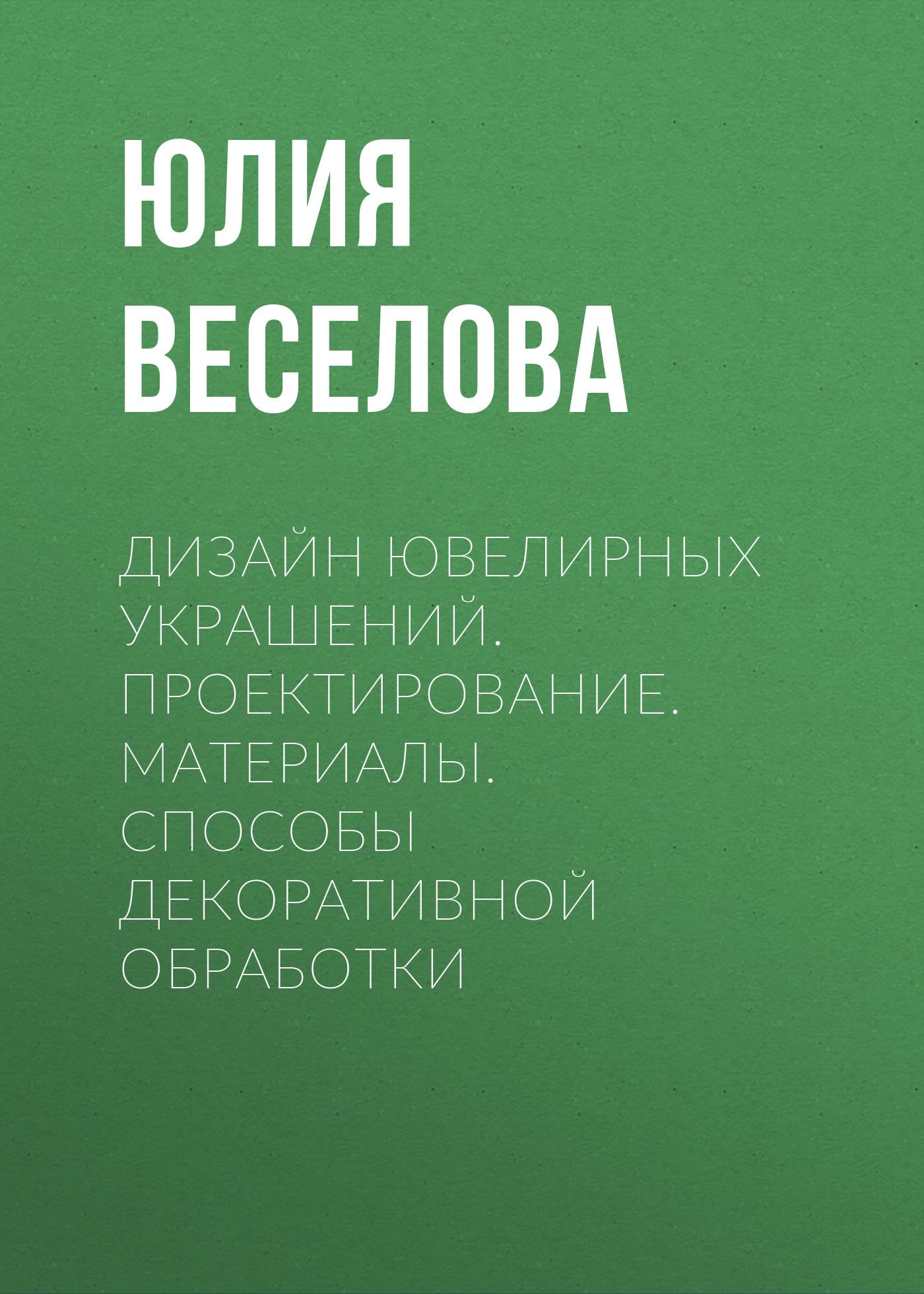 Юлия Веселова Дизайн ювелирных украшений. Проектирование. Материалы. Способы декоративной обработки