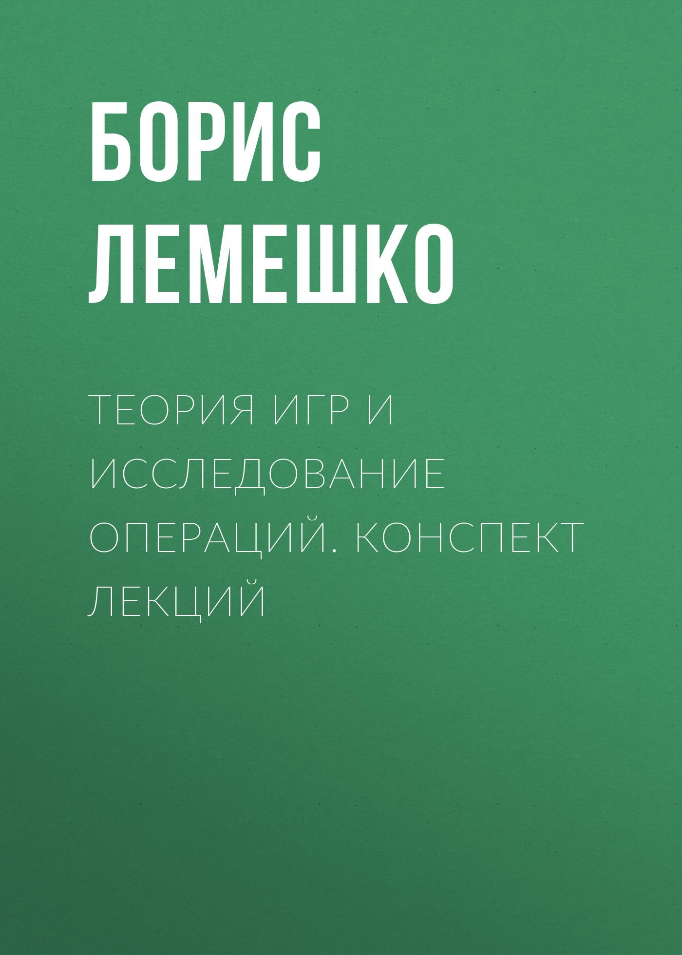Борис Лемешко Теория игр и исследование операций. конспект лекций коллектив авторов теория обучения конспект лекций isbn 978 5 699 25593 1