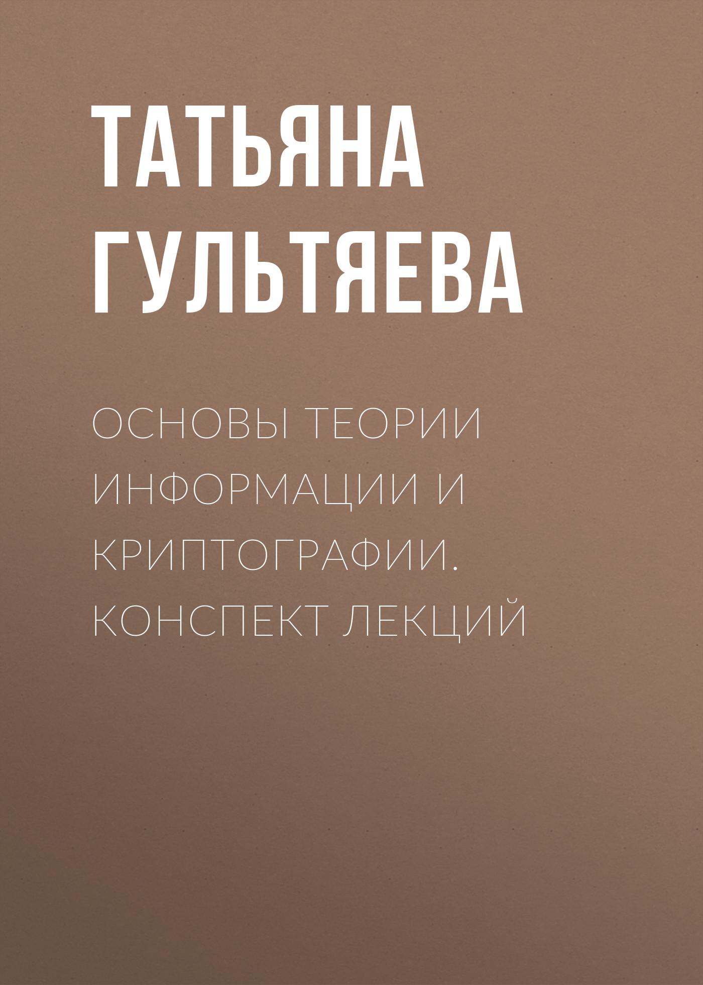 Татьяна Гультяева Основы теории информации и криптографии. Конспект лекций цены онлайн