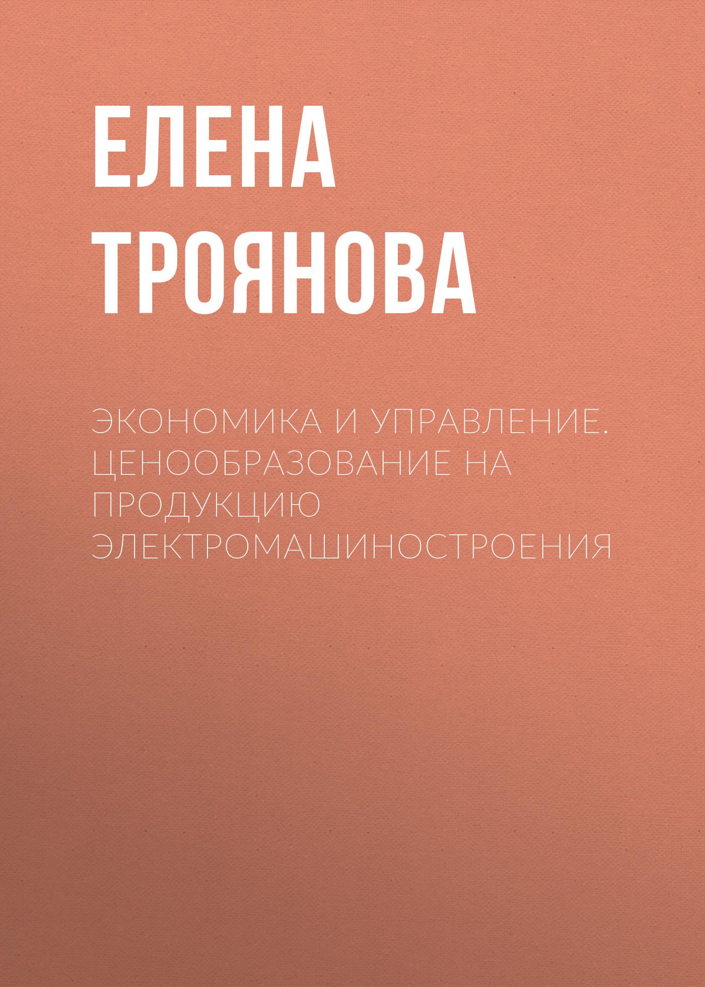 Е. Н. Троянова Экономика и управление. Ценообразование на продукцию электромашиностроения