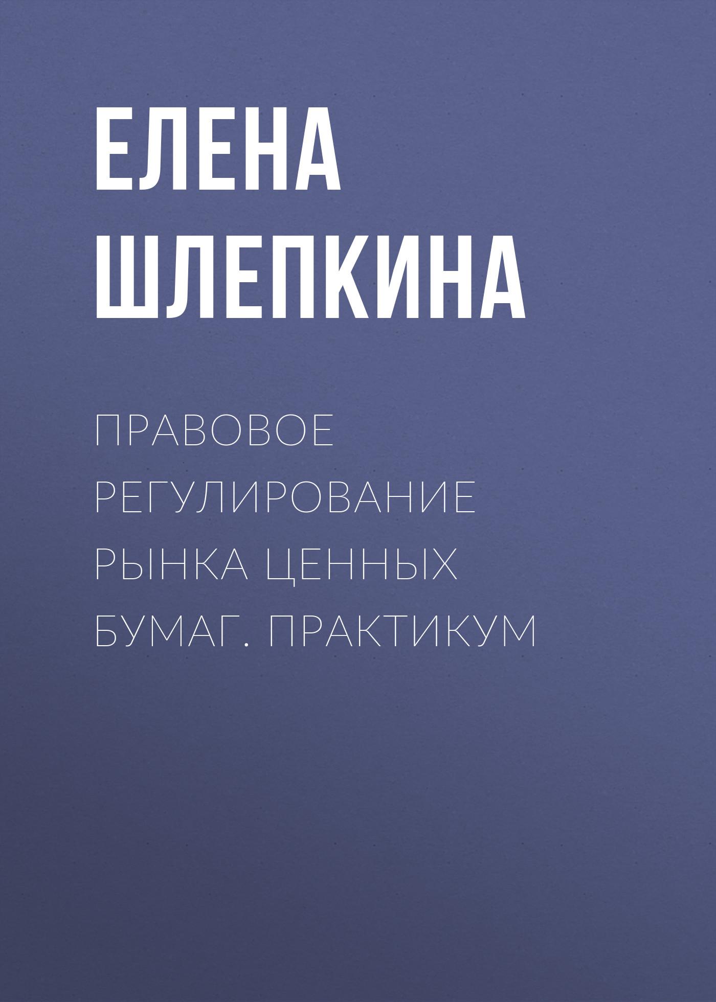 цена Елена Шлепкина Правовое регулирование рынка ценных бумаг. Практикум онлайн в 2017 году