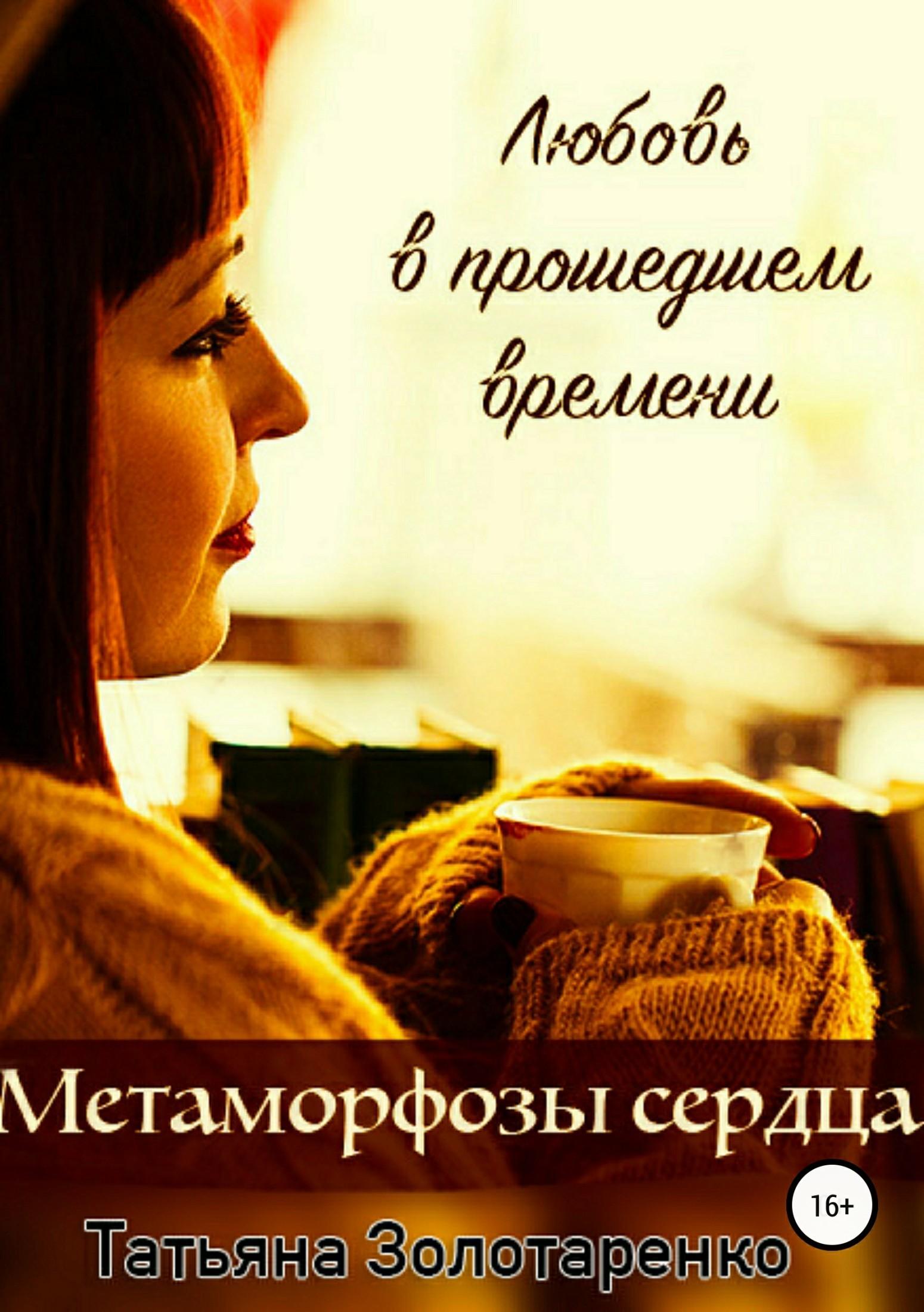 Татьяна Золотаренко Метаморфозы сердца. Любовь в прошедшем времени гульназ резванова зимняя весна первая книга олюбви наивная