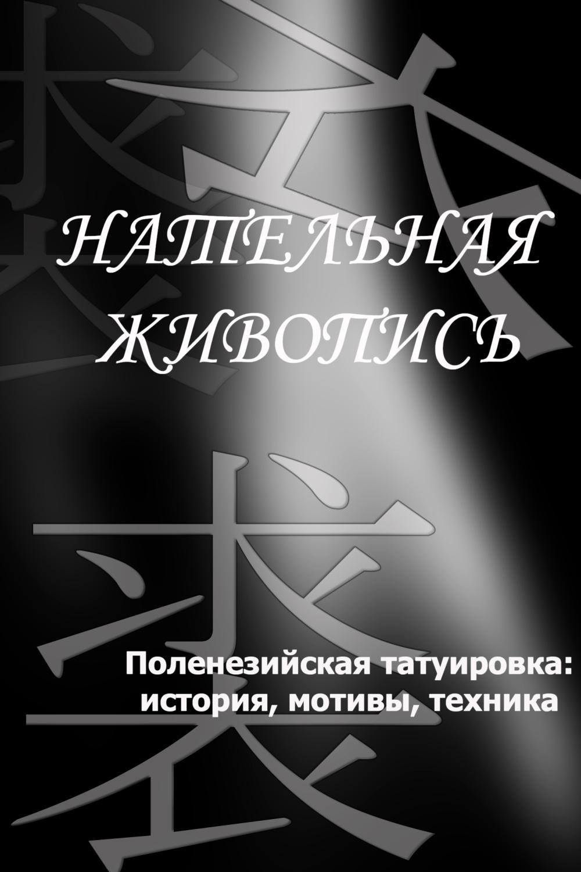 Илья Мельников Полинезийская татуировка: история, мотивы, техника илья мельников татуировки уголовного мира история и современность