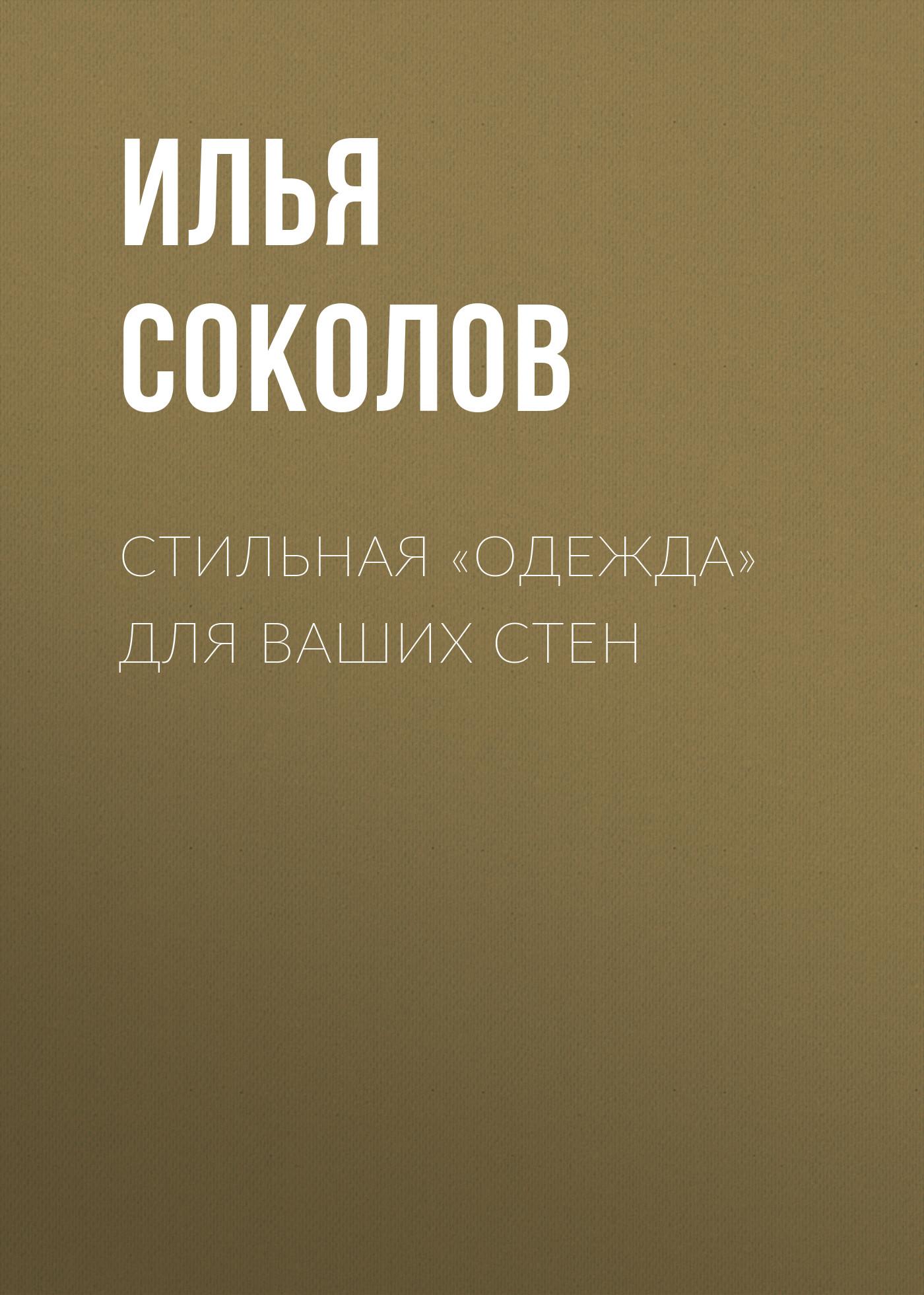 Илья Соколов Стильная одежда для ваших стен. Отделка и декор вашего дома илья соколов стильная одежда для ваших стен отделка и декор вашего дома