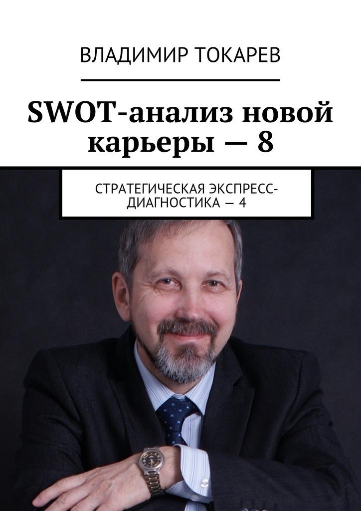 Владимир Токарев SWOT-анализ новой карьеры – 8. Стратегическая экспресс-диагностика – 4 цены онлайн