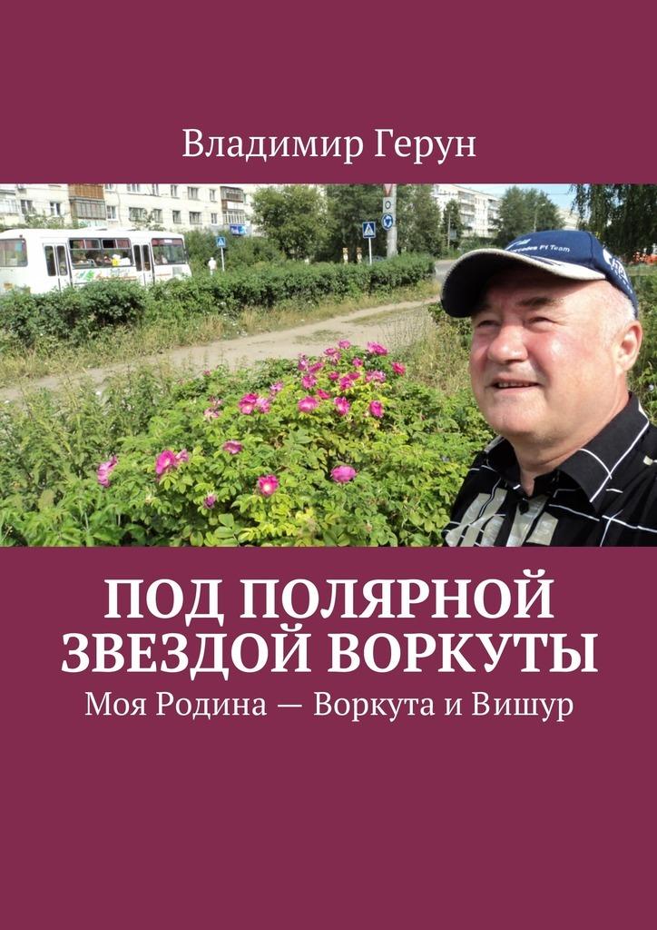Владимир Герун Под Полярной звездой Воркуты. Моя Родина– Воркута иВишур