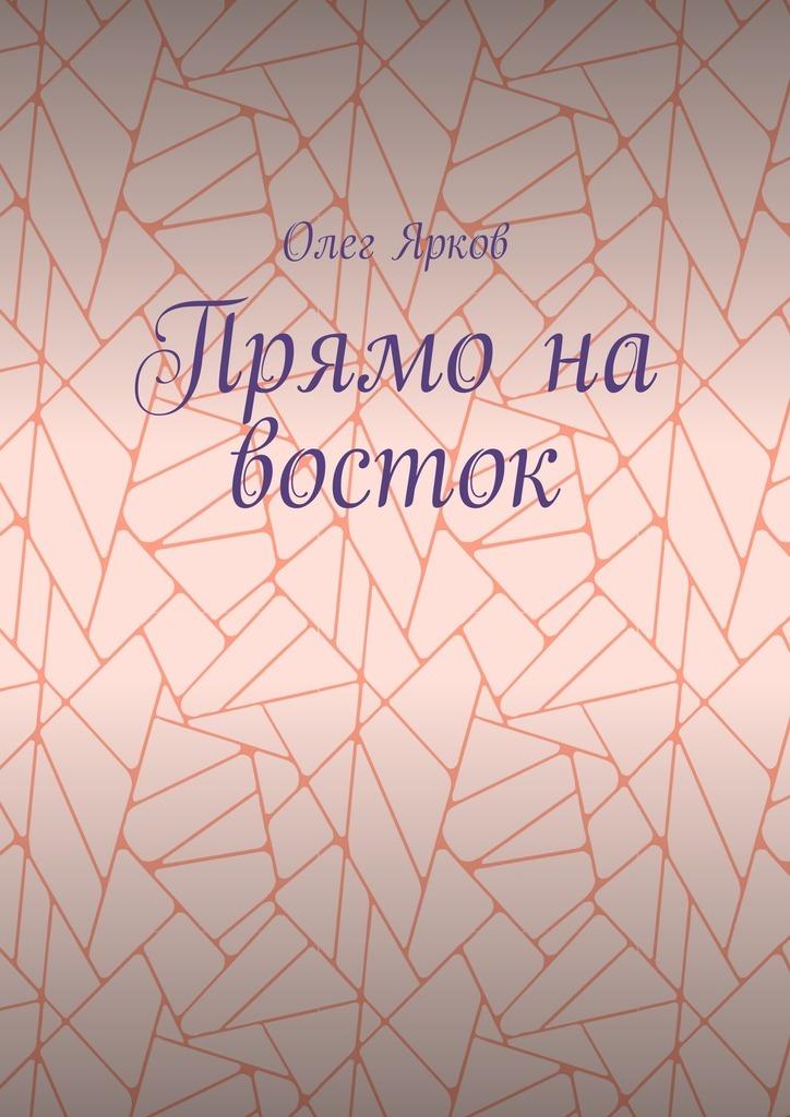 Прямо на восток_Олег Ярков