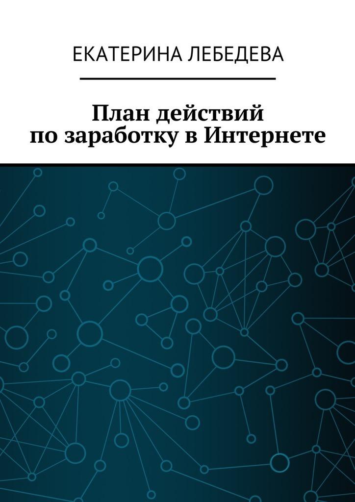 Екатерина Лебедева План действий позаработку вИнтернете компьютер