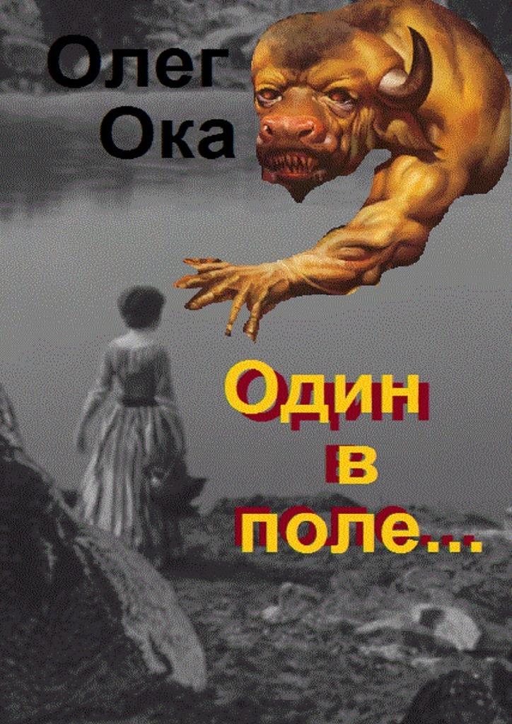 Олег Ока Один в поле… Фантасмагория олег ока бриллиантовые дороги