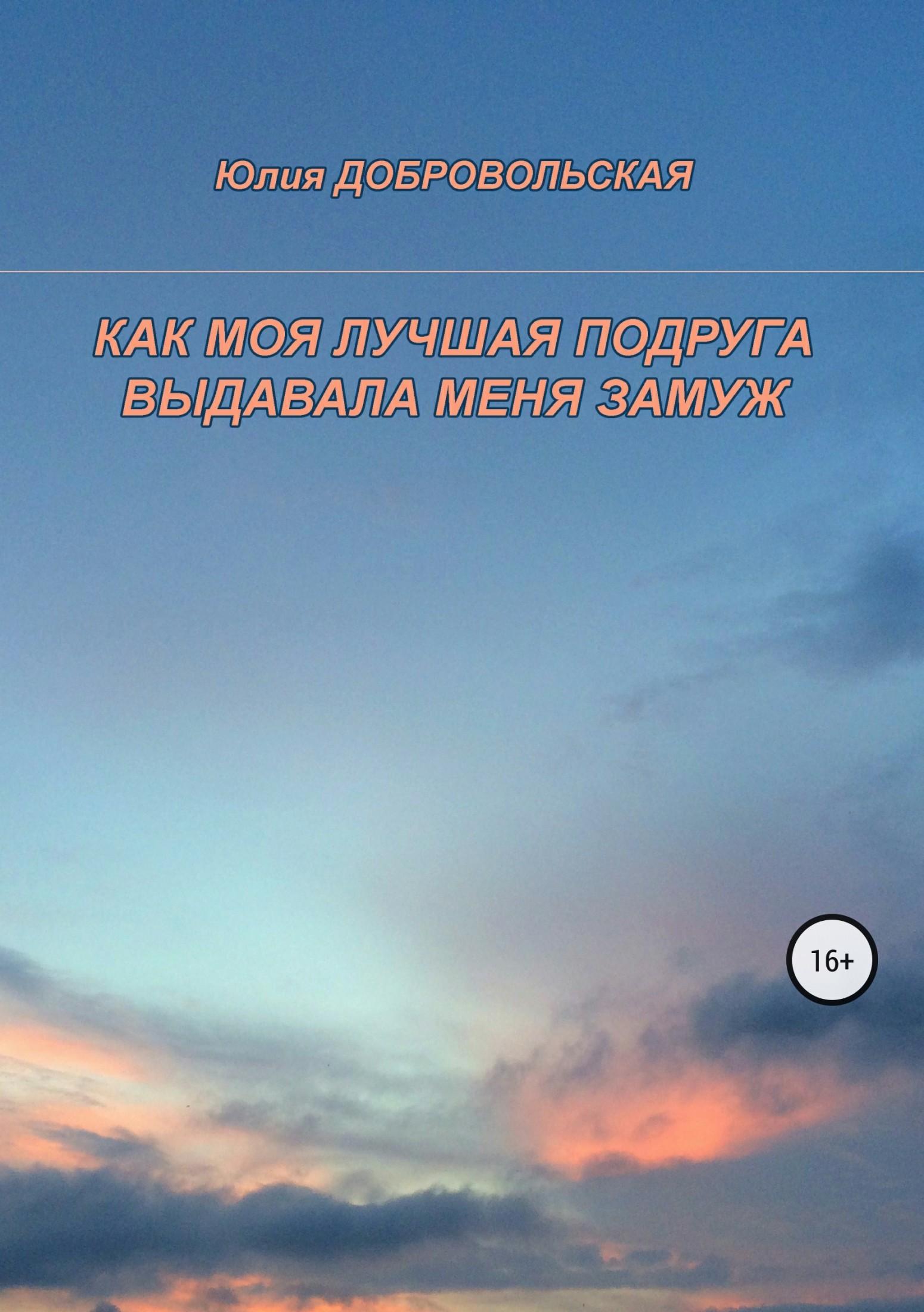 Фото - Юлия Добровольская Как моя лучшая подруга выдавала меня замуж юлия добровольская жизнь как непрерывная череда чудес и ангелов