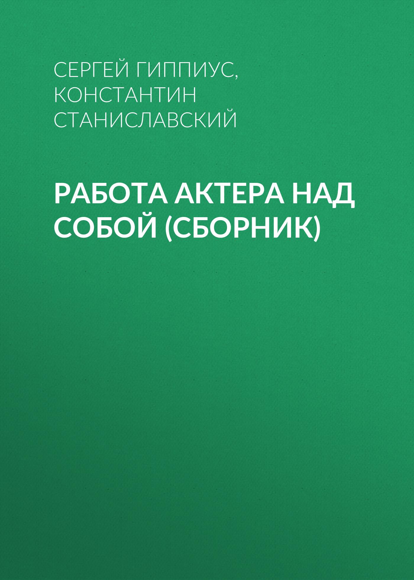 Константин Станиславский Работа актера над собой (сборник) к станиславский работа актера над собой часть 2