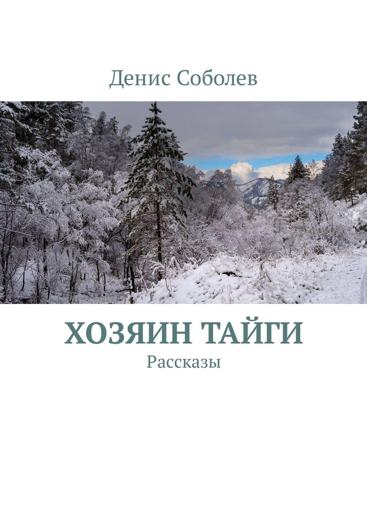 Денис Соболев Хозяин тайги. Рассказы е краснушкина кто живет в тайге