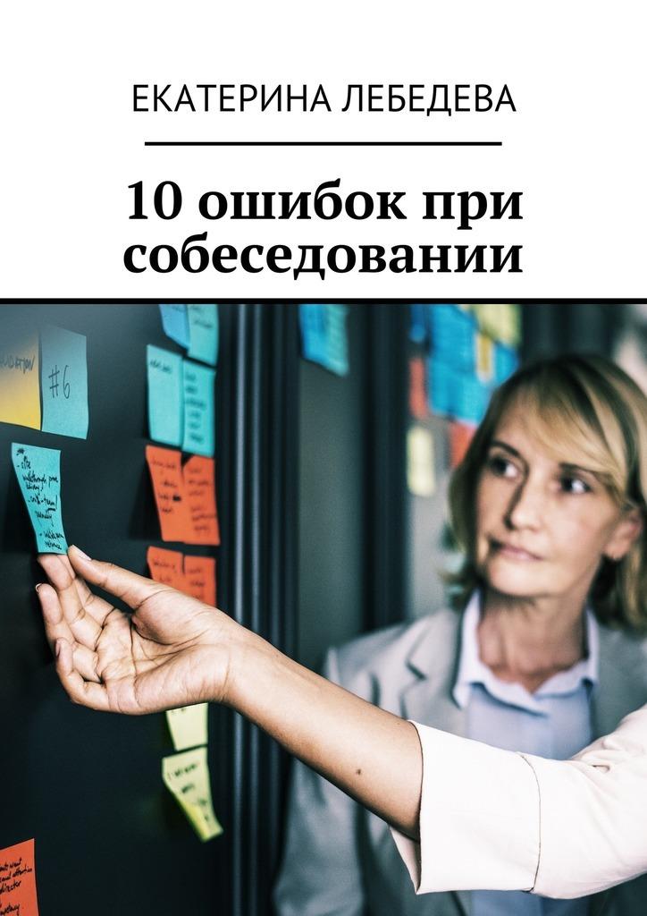 Екатерина Лебедева 10 ошибок при собеседовании аренда коммерческой недвижимости не повторяйте чужих ошибок