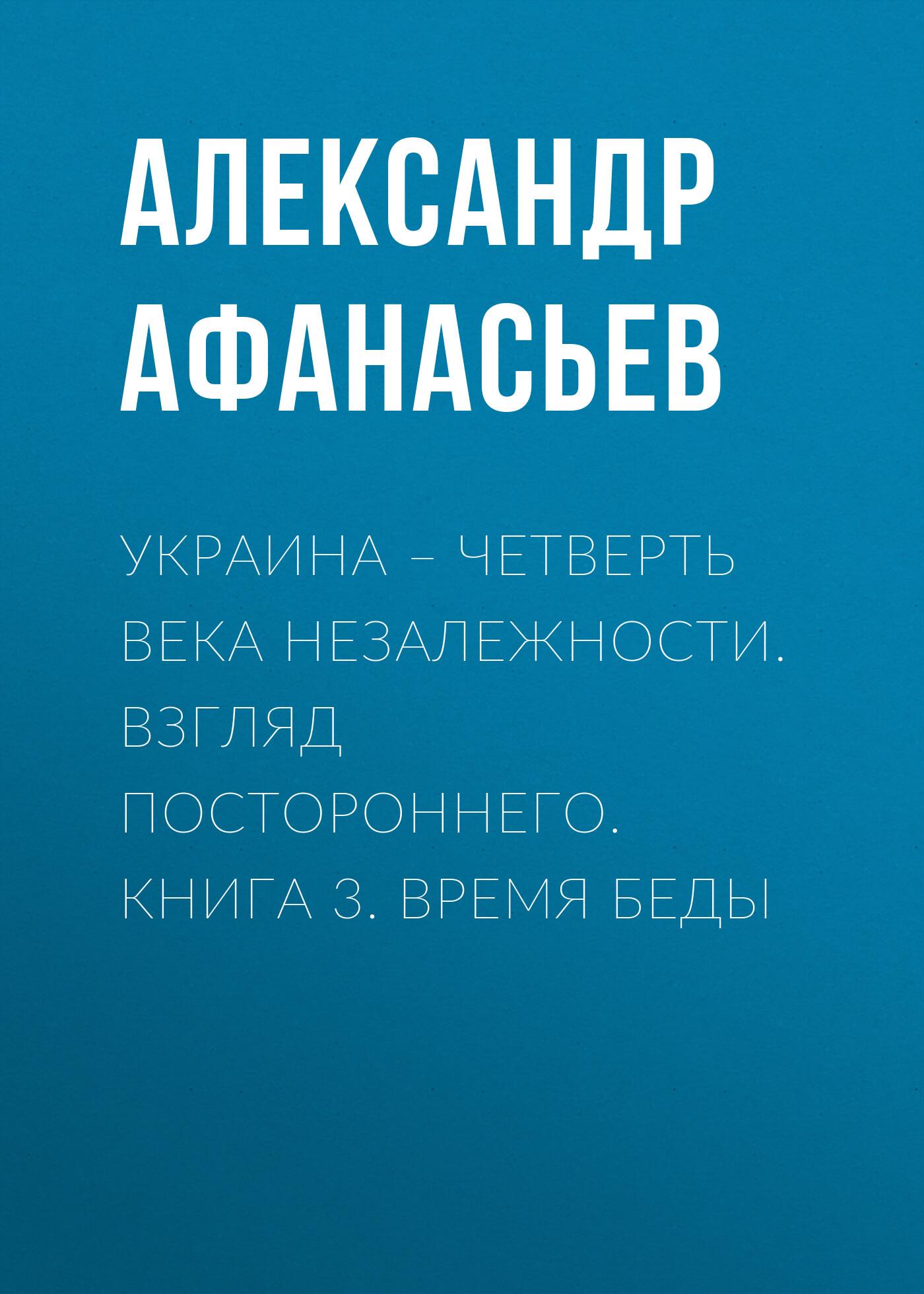 Украина – четверть века незалежности. Взгляд постороннего. Книга 3. Время беды_Александр Афанасьев