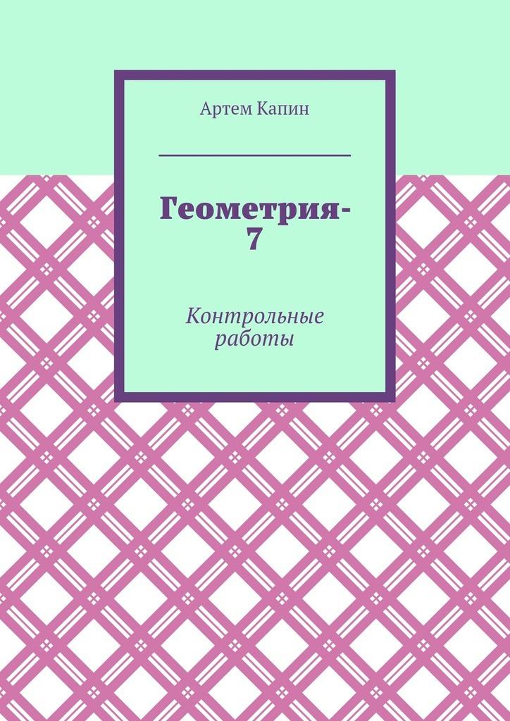 Геометрия-7. Контрольные работы_Артем Витальевич Капин
