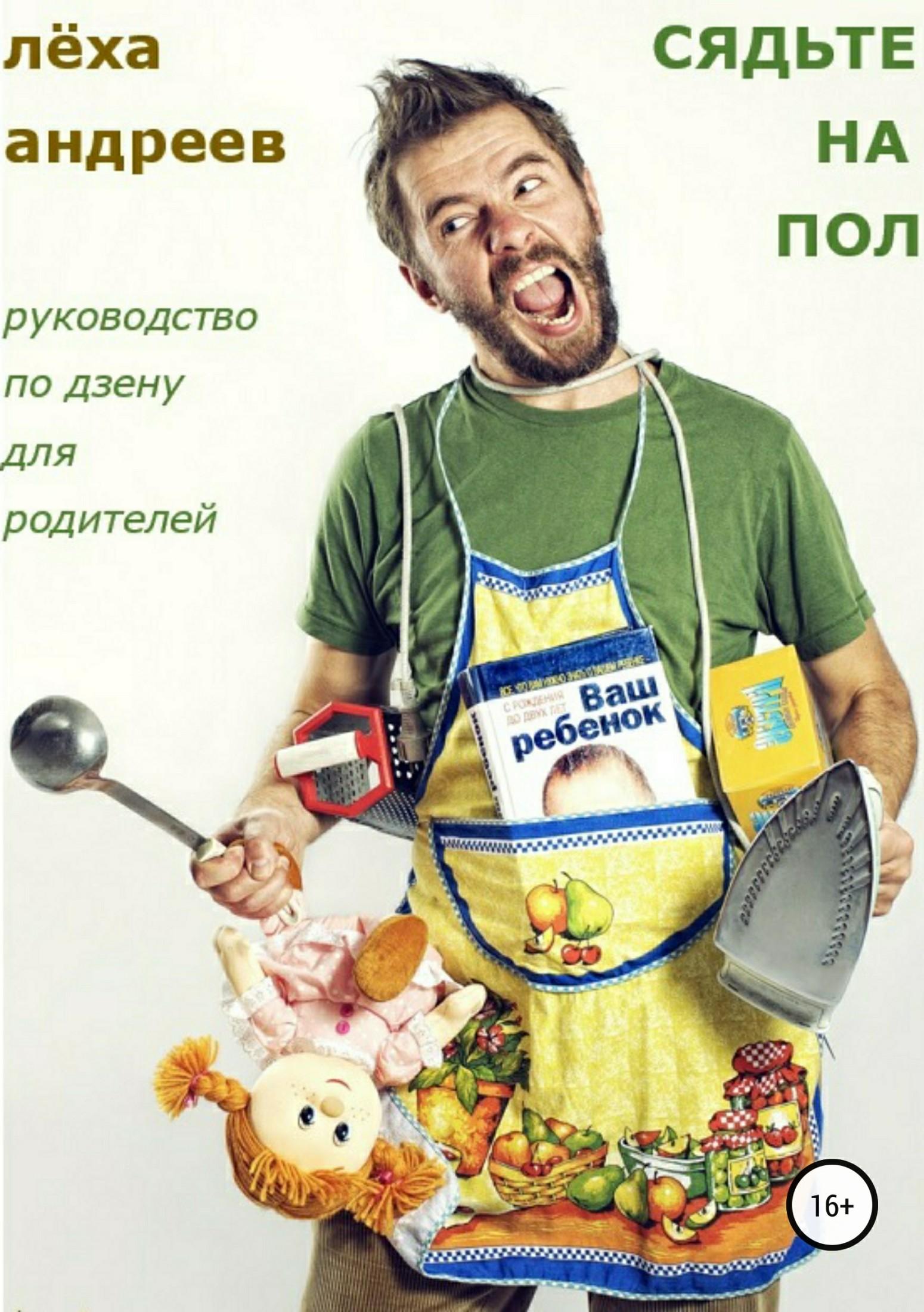 Лёха Андреев Сядьте на пол. Руководство по дзену для родителей игрушки для детей