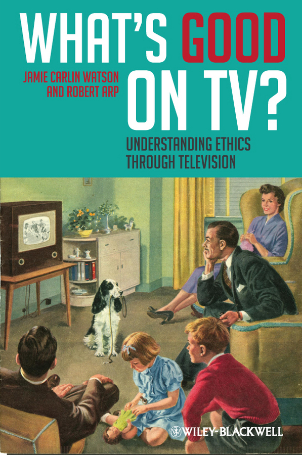 Arp Robert What's Good on TV?. Understanding Ethics Through Television david clairmont a moral struggle and religious ethics on the person as classic in comparative theological contexts