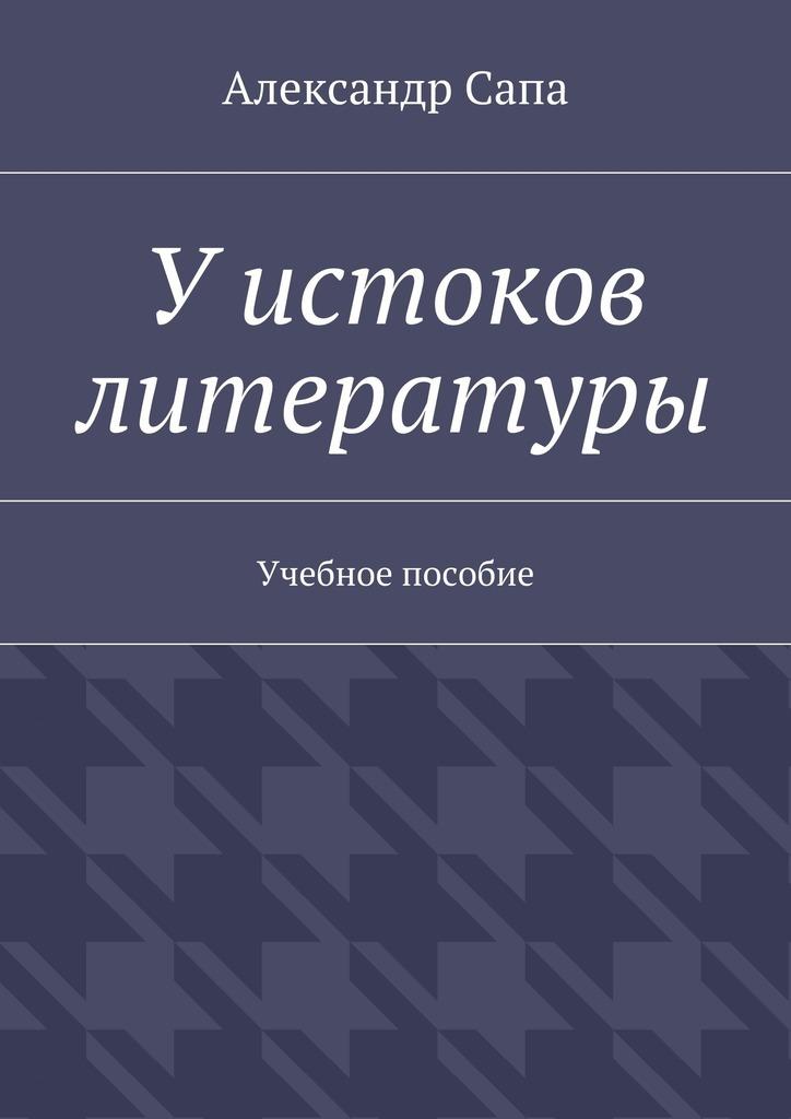 Александр Валерьевич Сапа У истоков литературы. Учебное пособие