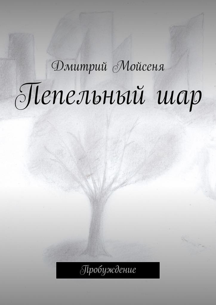 цена Дмитрий Викторович Мойсеня Пепельныйшар. Пробуждение онлайн в 2017 году