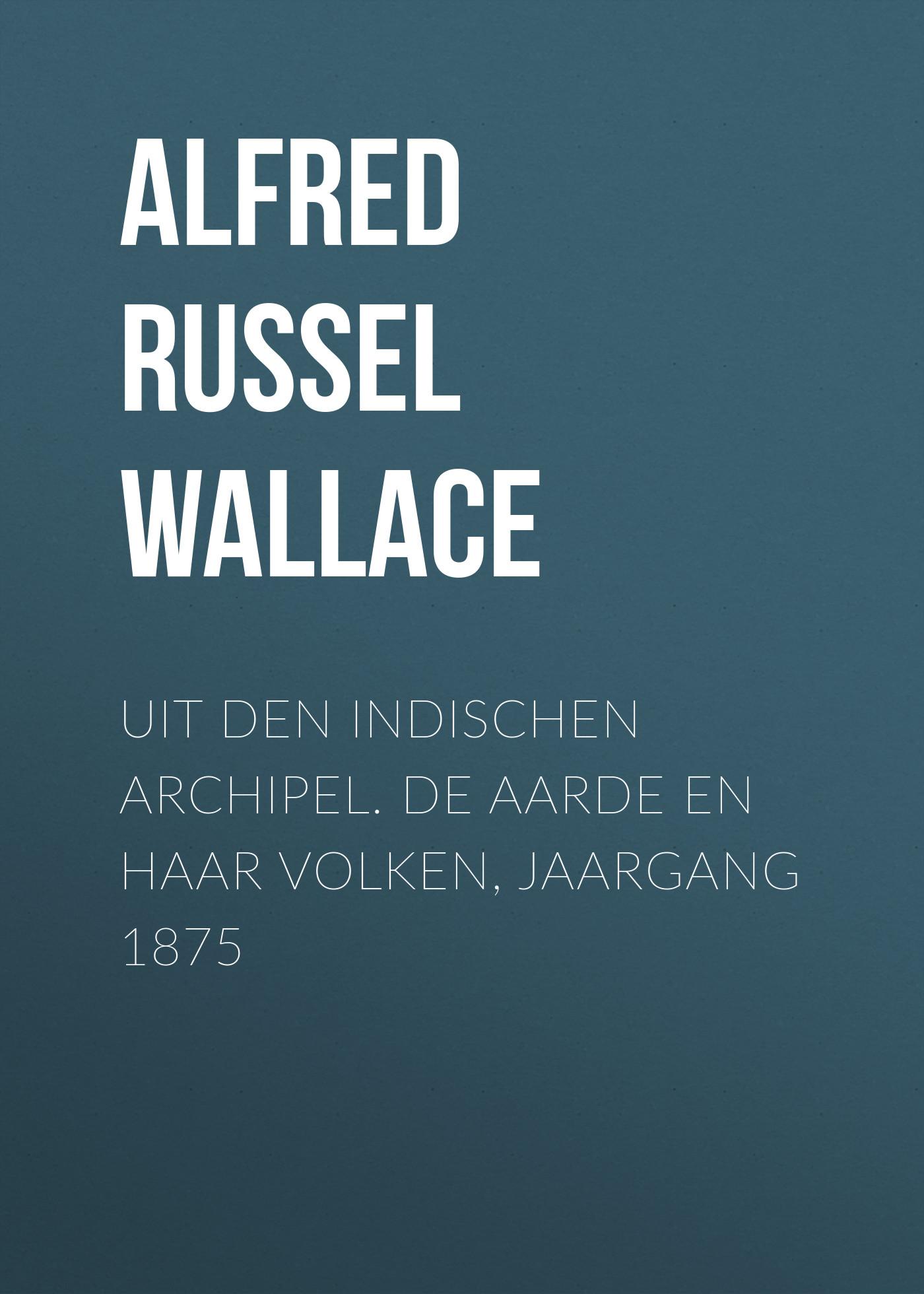 Alfred Russel Wallace Uit den Indischen Archipel. De Aarde en haar volken, Jaargang 1875 alfred russel wallace der malayische archipel