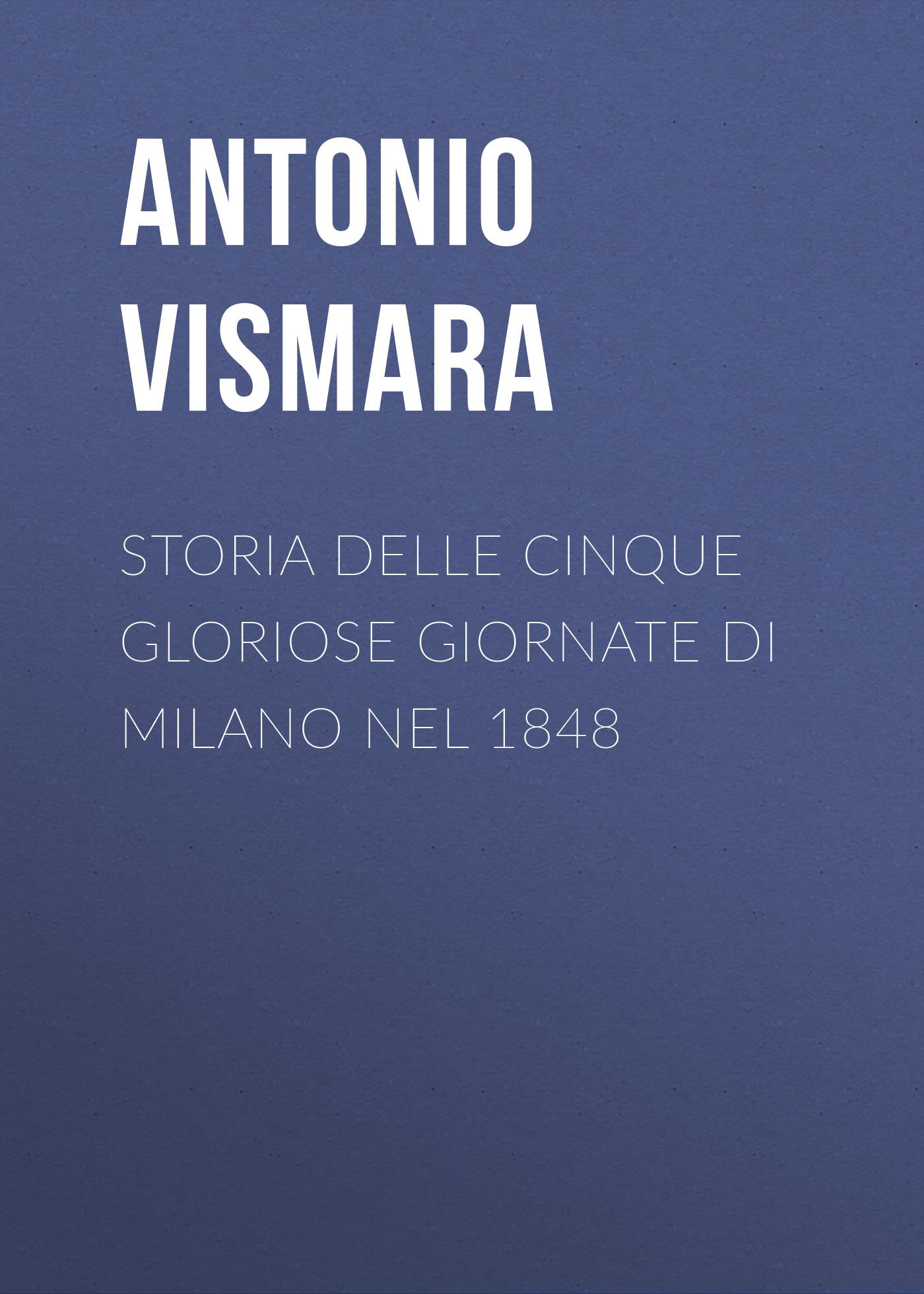 Antonio Vismara Storia delle cinque gloriose giornate di Milano nel 1848 antonio ghislanzoni la contessa di karolystria storia tragicomica