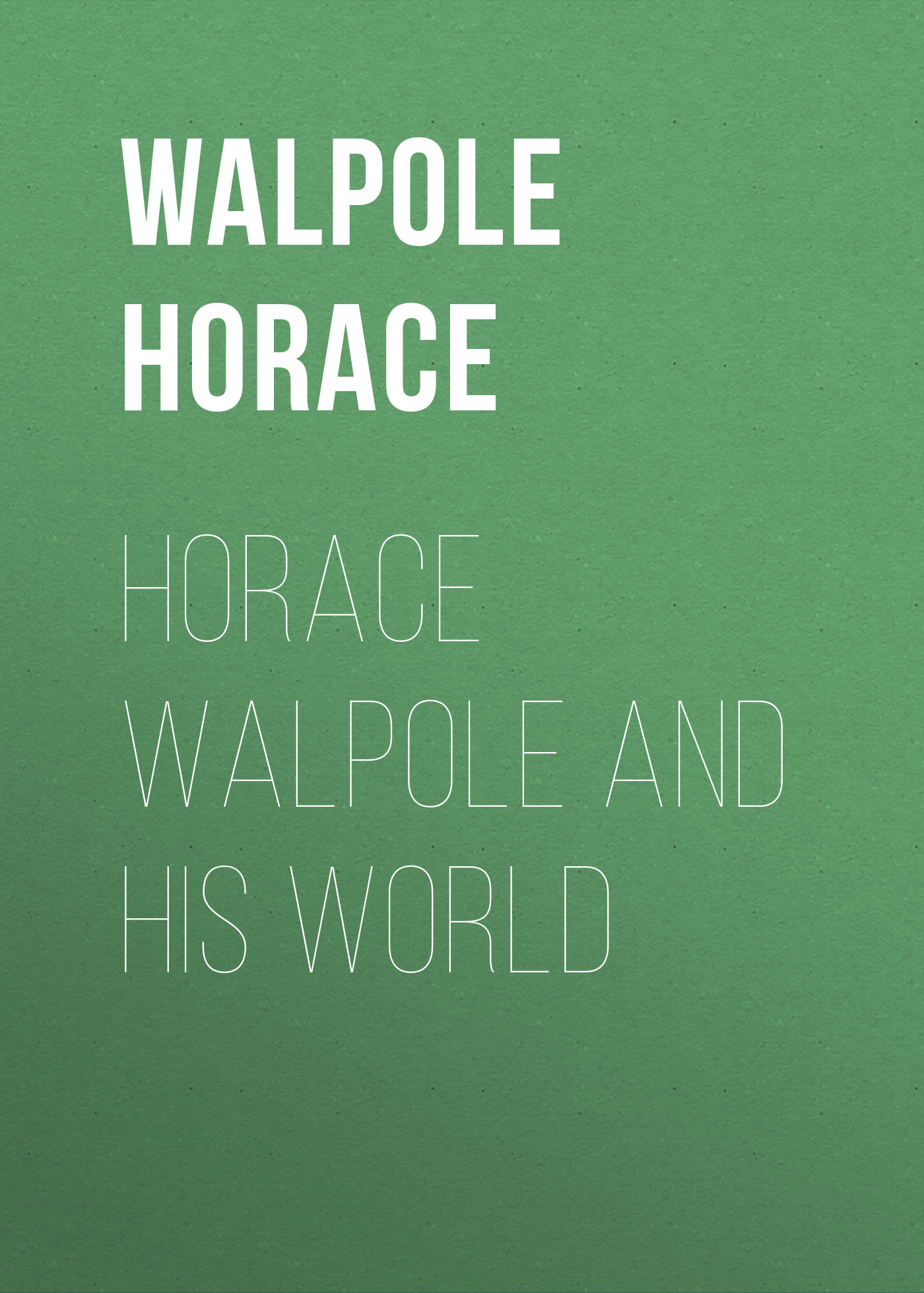 Horace Walpole Horace Walpole and his World his story of re negotiation