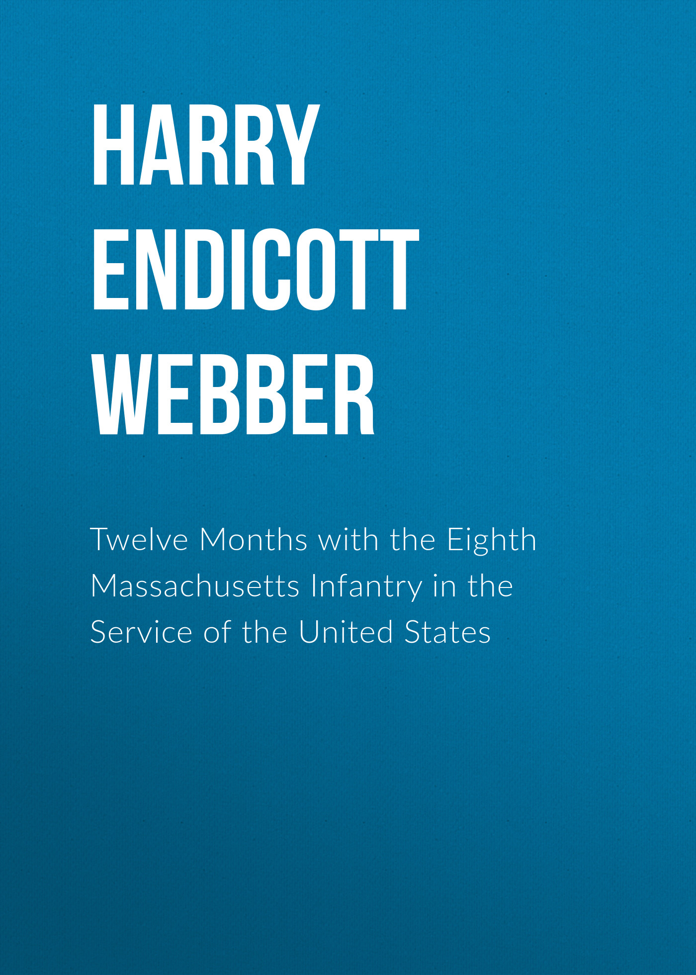 Harry Endicott Webber Twelve Months with the Eighth Massachusetts Infantry in the Service of the United States