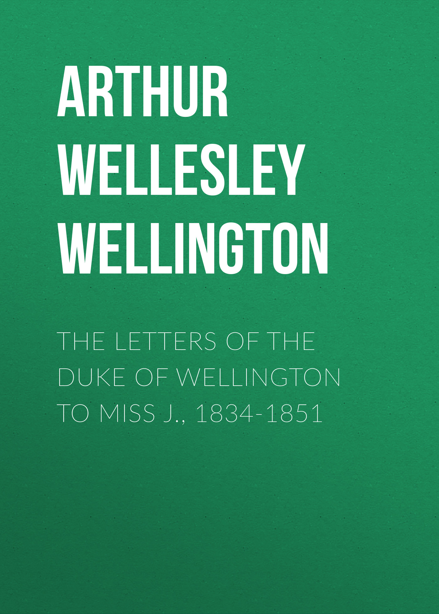 Arthur Wellesley Wellington The Letters of the Duke of Wellington to Miss J., 1834-1851 the duke