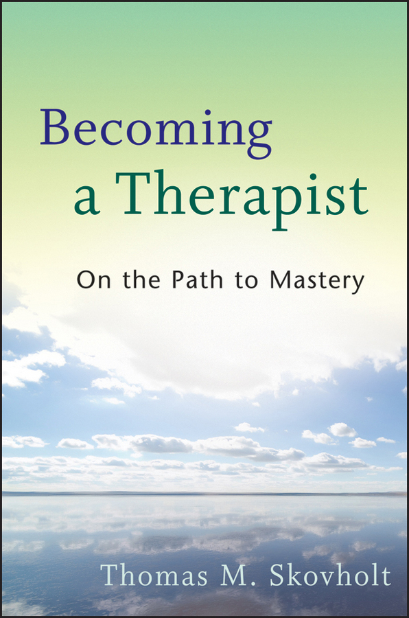 Thomas Skovholt M. Becoming a Therapist. On the Path to Mastery becoming a category of one