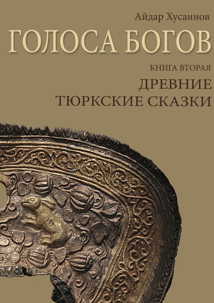 Айдар Хусаинов Голоса богов. Книга вторая. Древние тюркские сказки цена