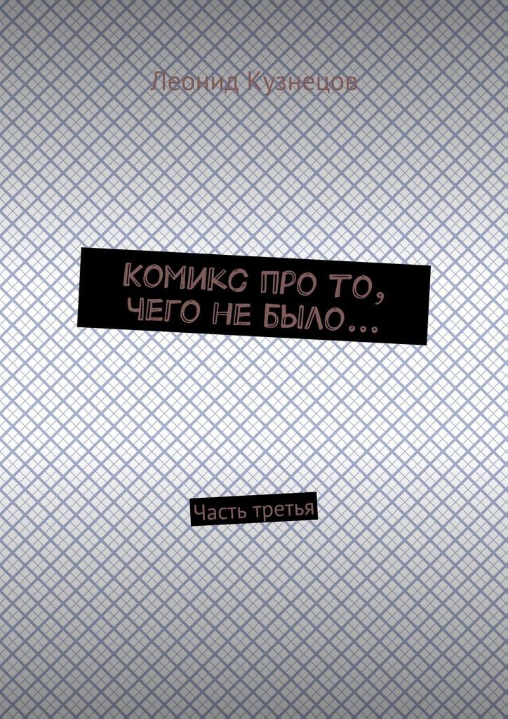 Леонид Владимирович Кузнецов Комикс про то, чего не было… Часть третья вранье