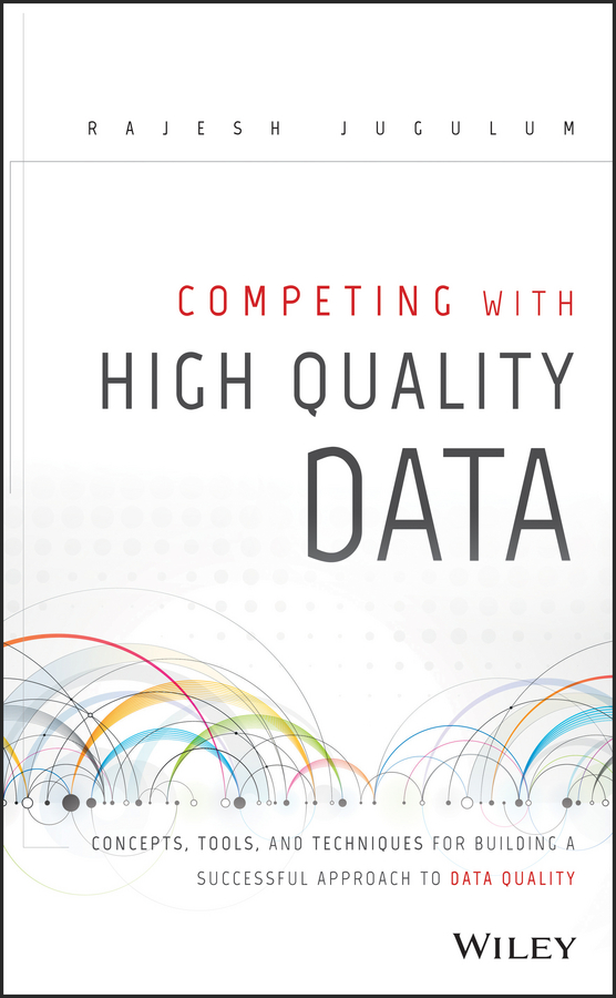 Rajesh Jugulum Competing with High Quality Data. Concepts, Tools, and Techniques for Building a Successful Approach to Data Quality