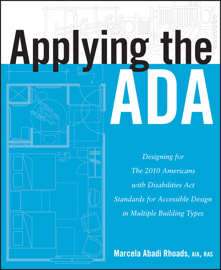 Marcela Rhoads A. Applying the ADA. Designing for The 2010 Americans with Disabilities Act Standards for Accessible Design in Multiple Building Types michael fitzgerald building b2b applications with xml a resource guide
