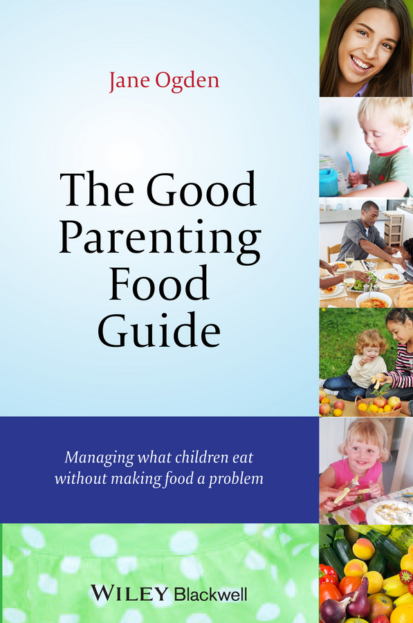 Jane Ogden The Good Parenting Food Guide. Managing What Children Eat Without Making Food a Problem jane morris abc of eating disorders