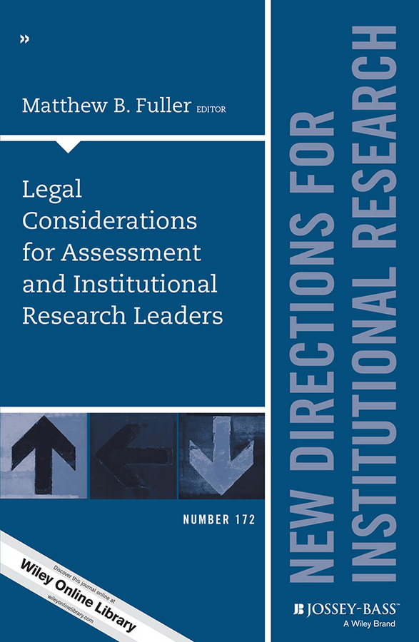 Matthew Fuller B. Legal Considerations for Assessment and Institutional Research Leaders. New Directions for Institutional Research, Number 172