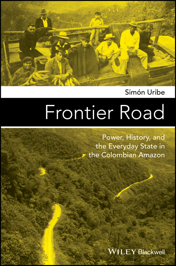 Simón Uribe Frontier Road. Power, History, and the Everyday State in the Colombian Amazon history of the silk road