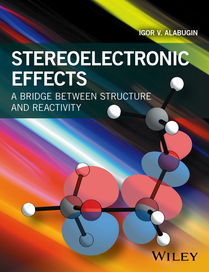 Igor Alabugin V. Stereoelectronic Effects. A Bridge Between Structure and Reactivity