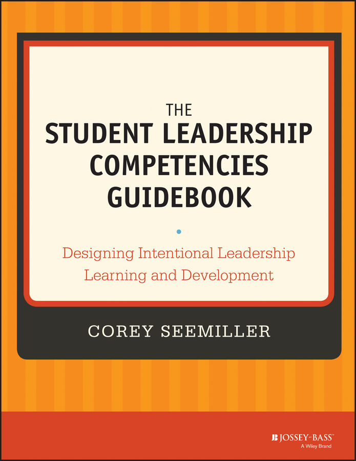 Corey Seemiller The Student Leadership Competencies Guidebook. Designing Intentional Leadership Learning and Development
