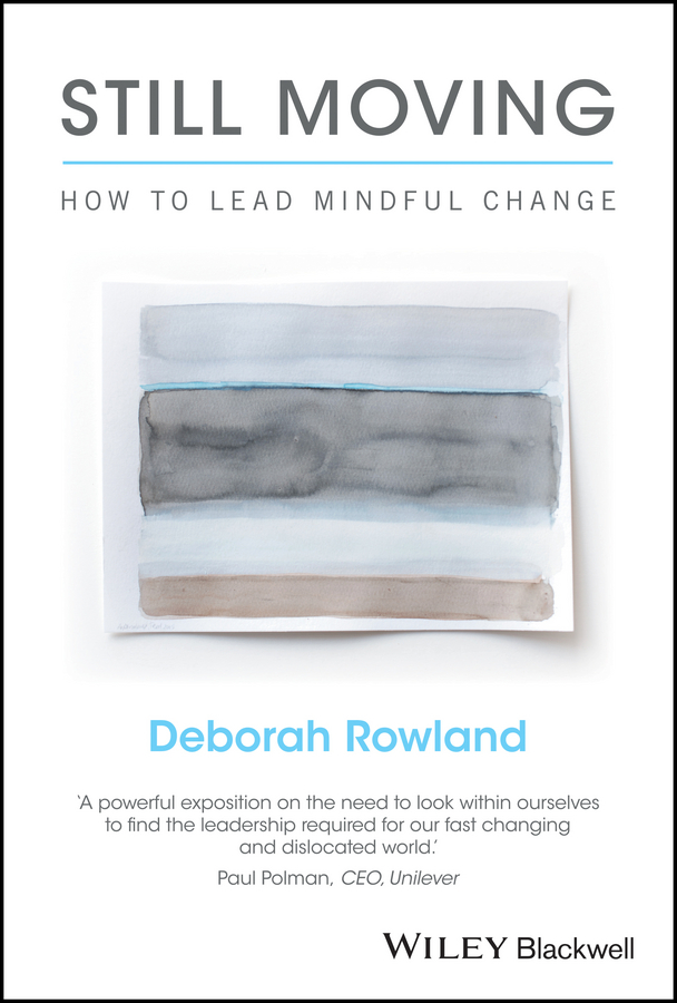 Deborah Rowland Still Moving. How to Lead Mindful Change