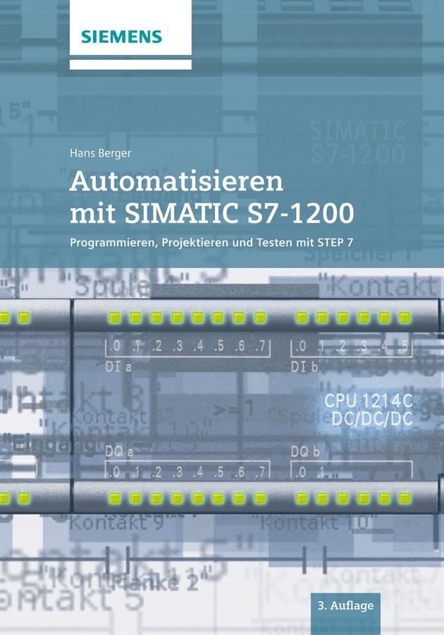Hans Berger Automatisieren mit SIMATIC S7-1200. Programmieren, Projektieren und Testen mit STEP 7