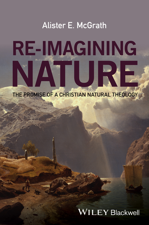 Alister E. McGrath Re-Imagining Nature. The Promise of a Christian Natural Theology natural home the