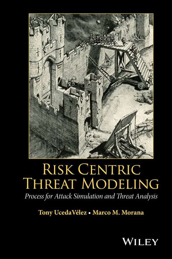 Tony UcedaVelez Risk Centric Threat Modeling. Process for Attack Simulation and Threat Analysis cyber threat how to manage the growing risk of cyber attacks