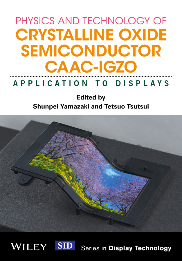 Shunpei Yamazaki Physics and Technology of Crystalline Oxide Semiconductor CAAC-IGZO. Application to Displays takatoshi tsujimura oled display fundamentals and applications