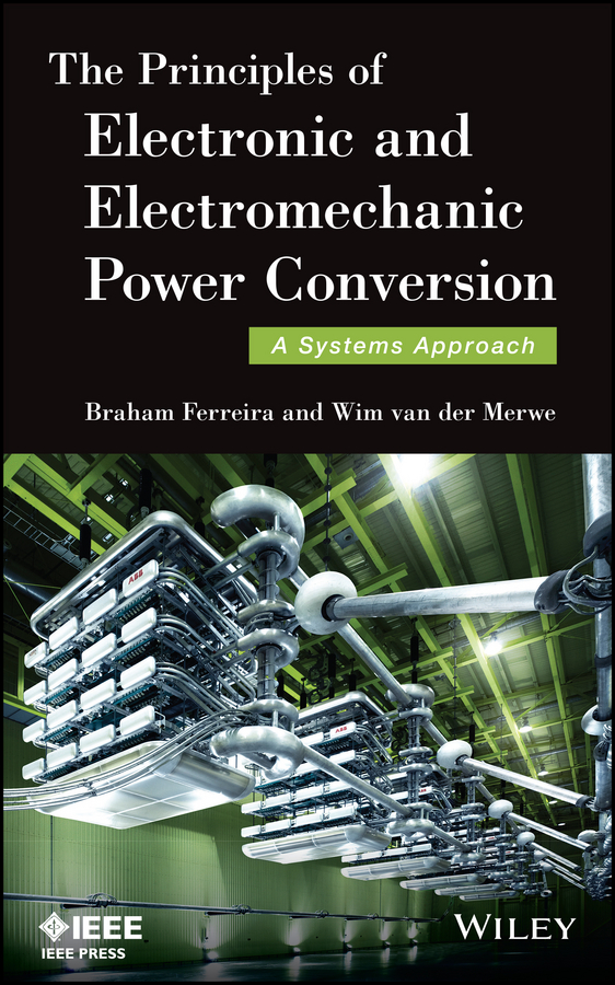 Braham Ferreira The Principles of Electronic and Electromechanic Power Conversion. A Systems Approach