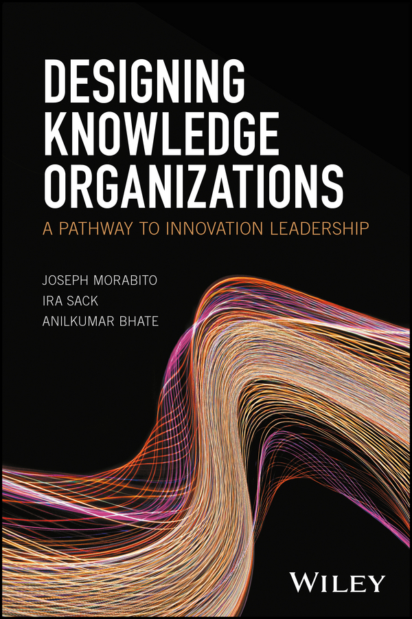 Joseph Morabito Designing Knowledge Organizations. A Pathway to Innovation Leadership knowledge and innovation dilemmas