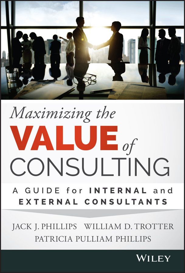 Patricia Phillips Pulliam Maximizing the Value of Consulting A Guide for Internal and External Consultants