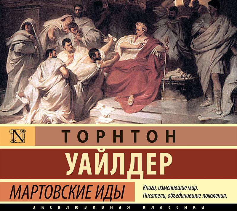 Торнтон Уайлдер Мартовские иды торнтон уайлдер деже костолани жизнь и смерть двух цезарей